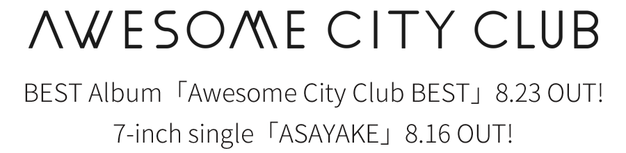 Awesome City Club | Best Album「Awesome City Club BEST」2017.08.23 (Wed) 、7インチシングル「ASAYAKE」2017.08.16 (Wed)リリース!